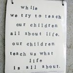 Weekend Inspiration: While We Try to Teach Our Children…